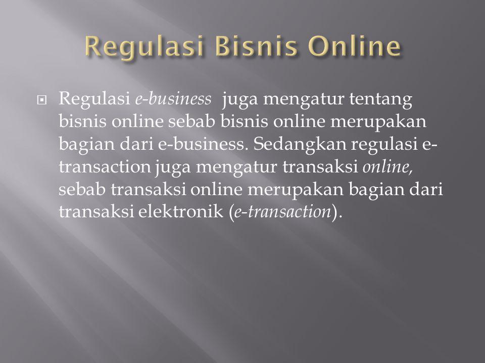  Regulasi bisnis online sebenarnya tidak hanya berkaitan dengan UU ITE dan RUU Perdagangan, namun juga dengan sejumlah undang-undang seperti Hak Atas Kekayaan Intelektual (HAKI), UU Perlindungan Konsumen, UU Transfer Dana, UU Pajak, UU Dokumen Perusahaan, KUH Perdata/Hukum kontrak, Hukum Privasi, dan hukum Perdata Internasional.