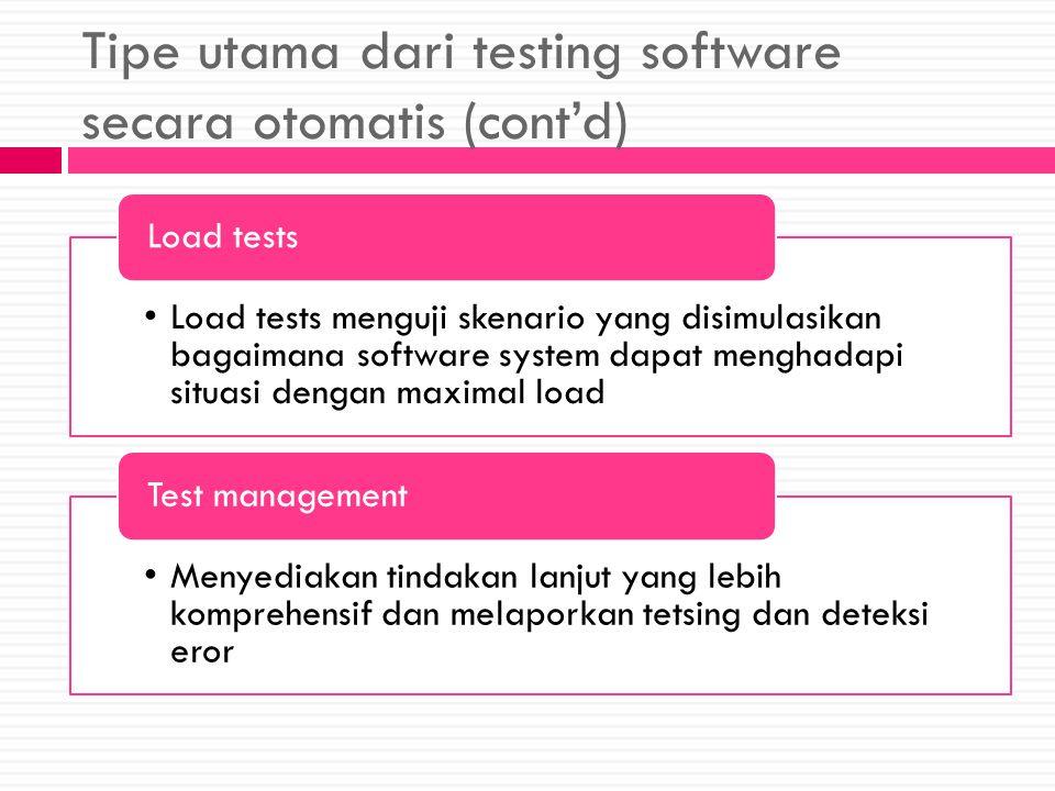 Tipe utama dari testing software secara otomatis (cont'd) Load tests menguji skenario yang disimulasikan bagaimana software system dapat menghadapi situasi dengan maximal load Load tests Menyediakan tindakan lanjut yang lebih komprehensif dan melaporkan tetsing dan deteksi eror Test management