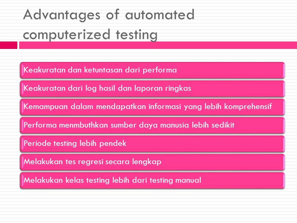 Advantages of automated computerized testing Keakuratan dan ketuntasan dari performaKeakuratan dari log hasil dan laporan ringkasKemampuan dalam mendapatkan informasi yang lebih komprehensifPerforma menmbuthkan sumber daya manusia lebih sedikitPeriode testing lebih pendekMelakukan tes regresi secara lengkapMelakukan kelas testing lebih dari testing manual
