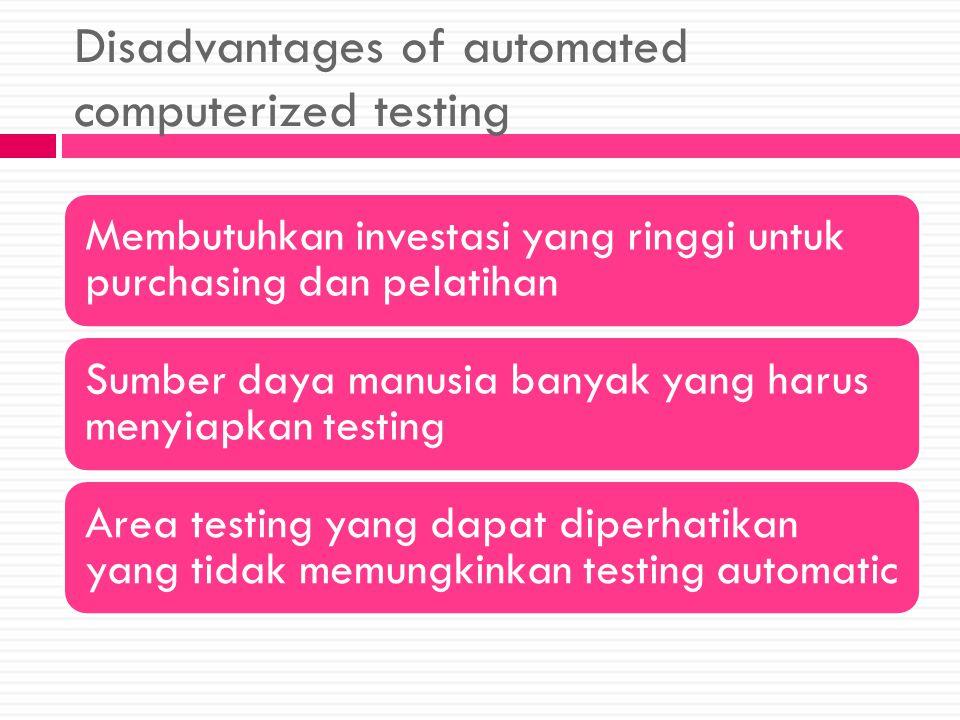 Disadvantages of automated computerized testing Membutuhkan investasi yang ringgi untuk purchasing dan pelatihan Sumber daya manusia banyak yang harus menyiapkan testing Area testing yang dapat diperhatikan yang tidak memungkinkan testing automatic