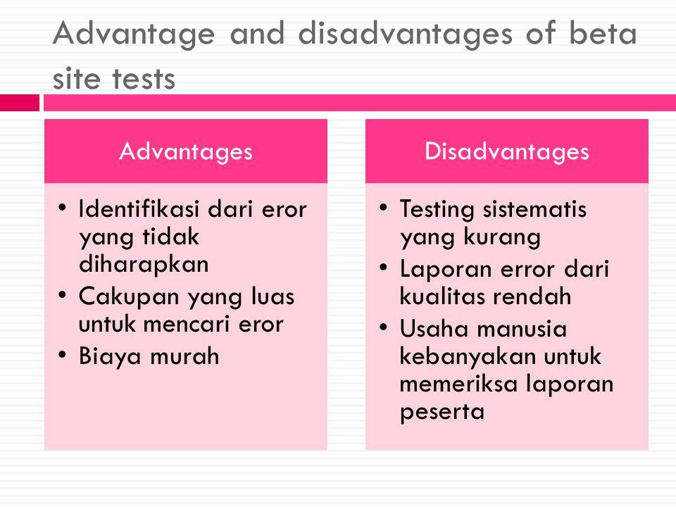 Advantage and disadvantages of beta site tests Advantages Identifikasi dari eror yang tidak diharapkan Cakupan yang luas untuk mencari eror Biaya murah Disadvantages Testing sistematis yang kurang Laporan error dari kualitas rendah Usaha manusia kebanyakan untuk memeriksa laporan peserta