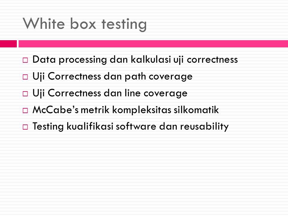 White box testing  Data processing dan kalkulasi uji correctness  Uji Correctness dan path coverage  Uji Correctness dan line coverage  McCabe's metrik kompleksitas silkomatik  Testing kualifikasi software dan reusability