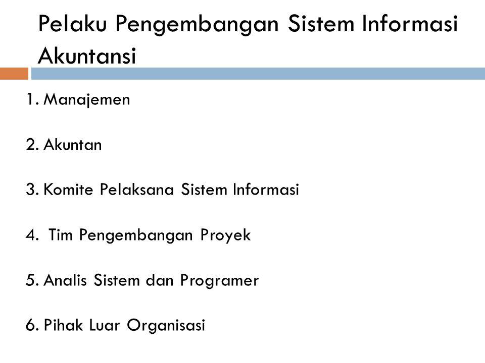 Pelaku Pengembangan Sistem Informasi Akuntansi 1.Manajemen 2.Akuntan 3.Komite Pelaksana Sistem Informasi 4. Tim Pengembangan Proyek 5.Analis Sistem da
