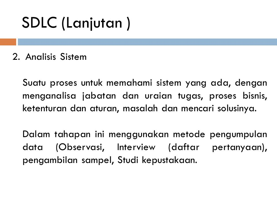 SDLC (Lanjutan ) 2. Analisis Sistem Suatu proses untuk memahami sistem yang ada, dengan menganalisa jabatan dan uraian tugas, proses bisnis, ketentura