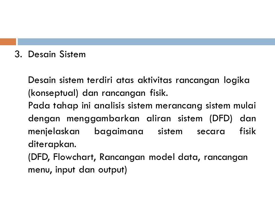 3.Desain Sistem Desain sistem terdiri atas aktivitas rancangan logika (konseptual) dan rancangan fisik. Pada tahap ini analisis sistem merancang siste