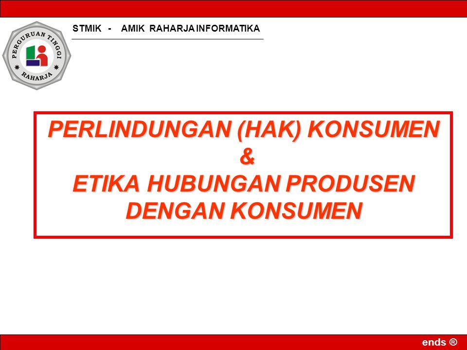 STMIK - AMIK RAHARJA INFORMATIKA ends ® PERLINDUNGAN (HAK) KONSUMEN & ETIKA HUBUNGAN PRODUSEN DENGAN KONSUMEN