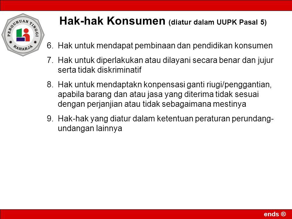 ends ® Hak-hak Konsumen (diatur dalam UUPK Pasal 5) 6.Hak untuk mendapat pembinaan dan pendidikan konsumen 7.Hak untuk diperlakukan atau dilayani seca