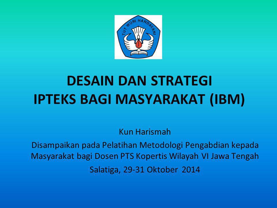 DESAIN DAN STRATEGI IPTEKS BAGI MASYARAKAT (IBM) Kun Harismah Disampaikan pada Pelatihan Metodologi Pengabdian kepada Masyarakat bagi Dosen PTS Kopert