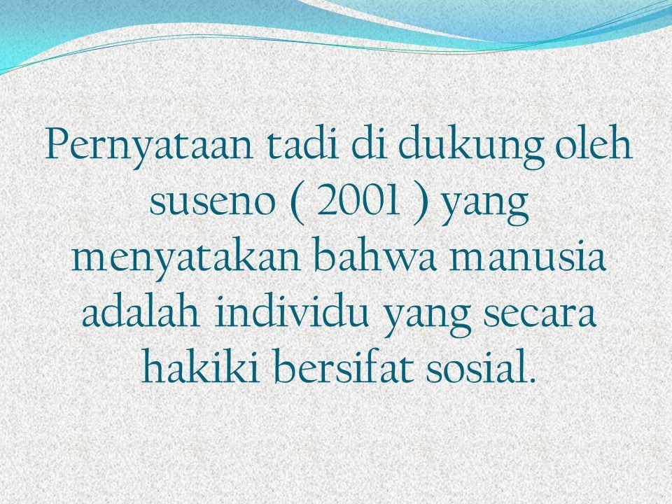Pernyataan tadi di dukung oleh suseno ( 2001 ) yang menyatakan bahwa manusia adalah individu yang secara hakiki bersifat sosial.