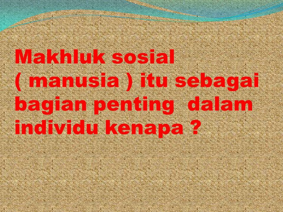 Makhluk sosial ( manusia ) itu sebagai bagian penting dalam individu kenapa