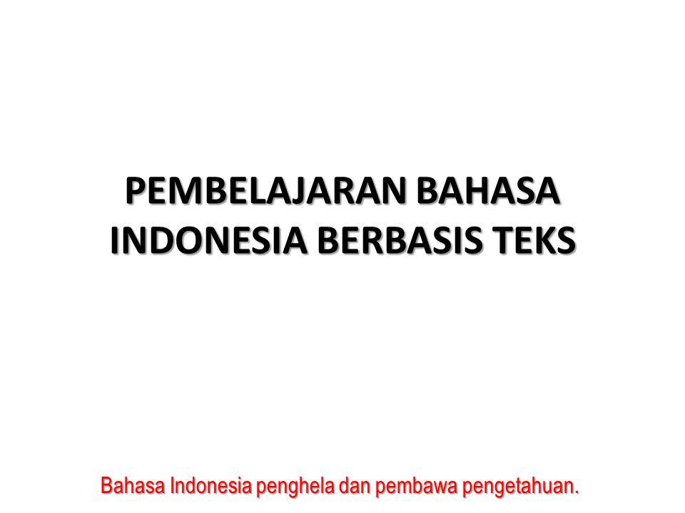 Bahasa Indonesia penghela dan pembawa pengetahuan. PEMBELAJARAN BAHASA INDONESIA BERBASIS TEKS