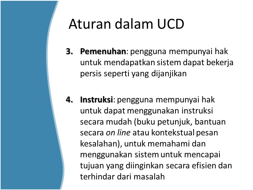Aturan dalam UCD 3.Pemenuhan 3.Pemenuhan: pengguna mempunyai hak untuk mendapatkan sistem dapat bekerja persis seperti yang dijanjikan 4.Instruksi 4.I