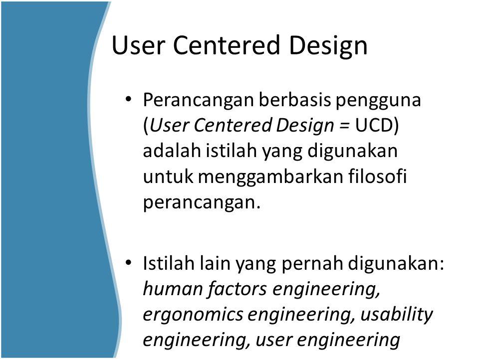 User Centered Design Perancangan berbasis pengguna (User Centered Design = UCD) adalah istilah yang digunakan untuk menggambarkan filosofi perancangan