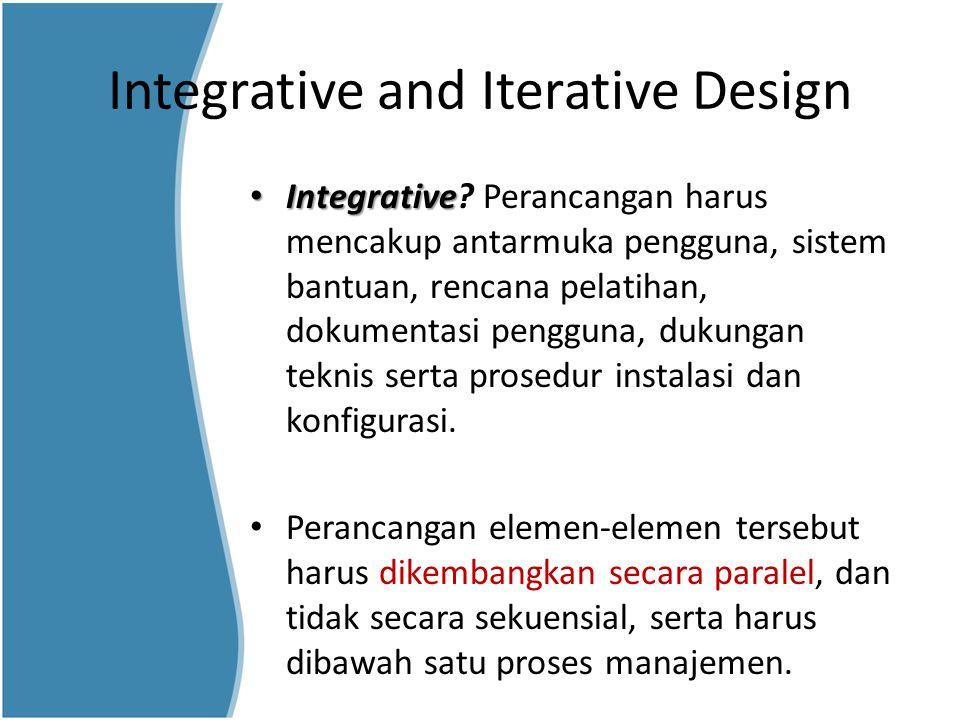 Integrative and Iterative Design Integrative Integrative? Perancangan harus mencakup antarmuka pengguna, sistem bantuan, rencana pelatihan, dokumentas