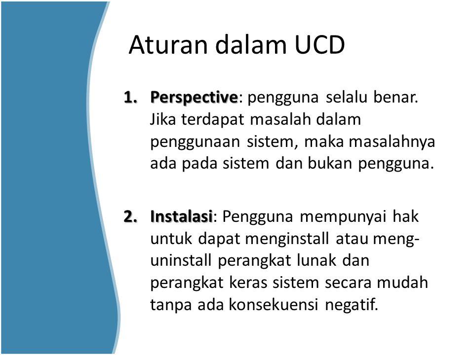Aturan dalam UCD 1.Perspective 1.Perspective: pengguna selalu benar. Jika terdapat masalah dalam penggunaan sistem, maka masalahnya ada pada sistem da