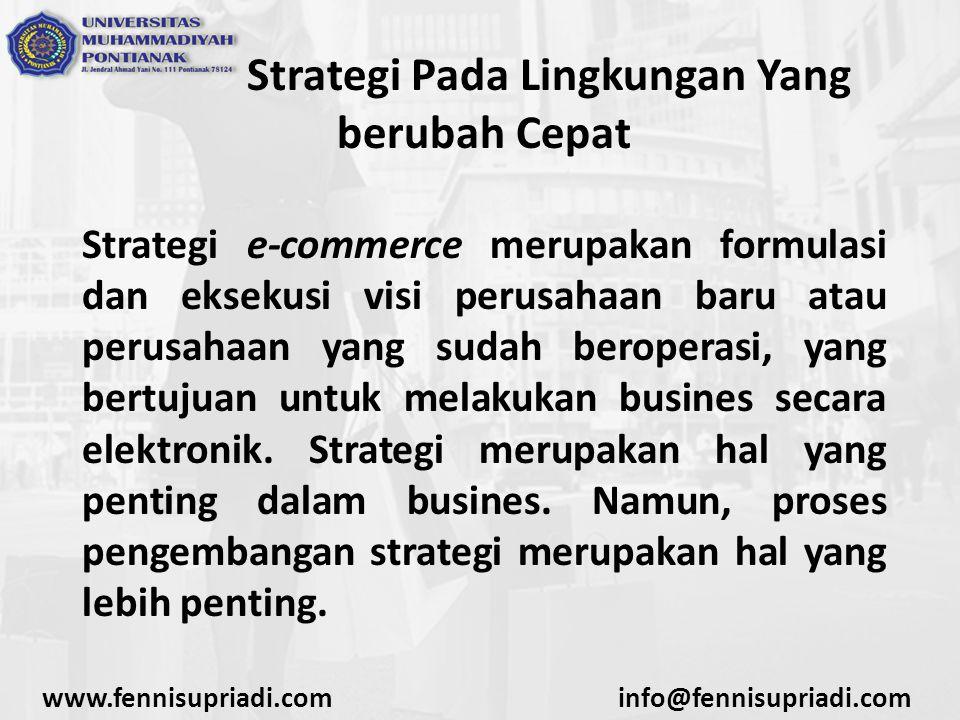 www.fennisupriadi.cominfo@fennisupriadi.com Strategi Pada Lingkungan Yang berubah Cepat Proses Perencanaan Strategi Inisiasi Strategi Menyiapkan langkah-langkah inisisasi, mereview visi misi organisasi, menganalisis industri, posisi perusahaan dan pesaing, pertimbangan berbagai isu, menguji internal perusahaan dan lingkunga perusahaan