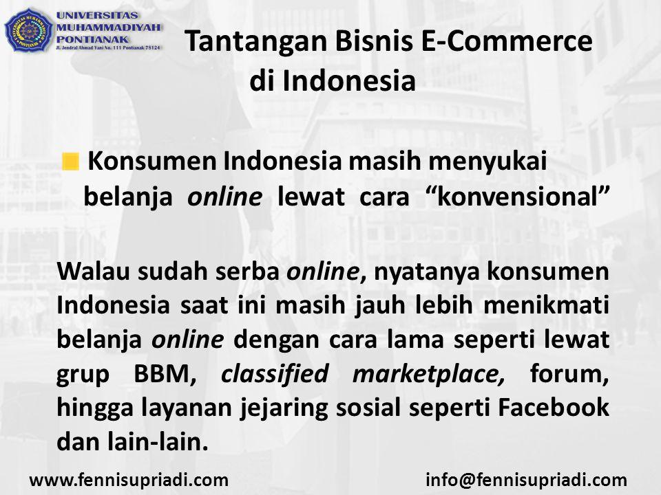 """www.fennisupriadi.cominfo@fennisupriadi.com Tantangan Bisnis E-Commerce di Indonesia Konsumen Indonesia masih menyukai belanja online lewat cara """"konv"""