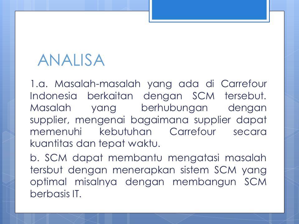 ANALISA 1.a. Masalah-masalah yang ada di Carrefour Indonesia berkaitan dengan SCM tersebut. Masalah yang berhubungan dengan supplier, mengenai bagaima