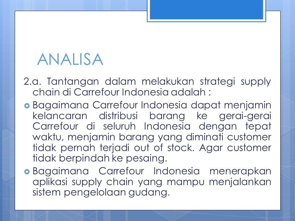 ANALISA 2.a. Tantangan dalam melakukan strategi supply chain di Carrefour Indonesia adalah :  Bagaimana Carrefour Indonesia dapat menjamin kelancaran