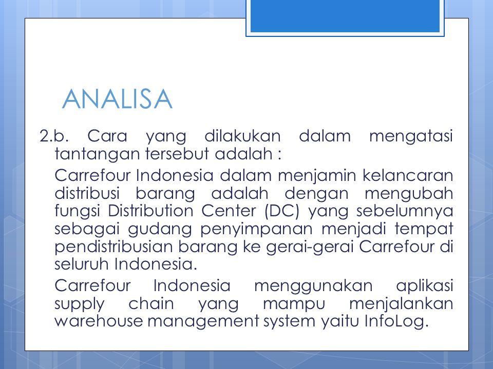 ANALISA 2.b. Cara yang dilakukan dalam mengatasi tantangan tersebut adalah : Carrefour Indonesia dalam menjamin kelancaran distribusi barang adalah de