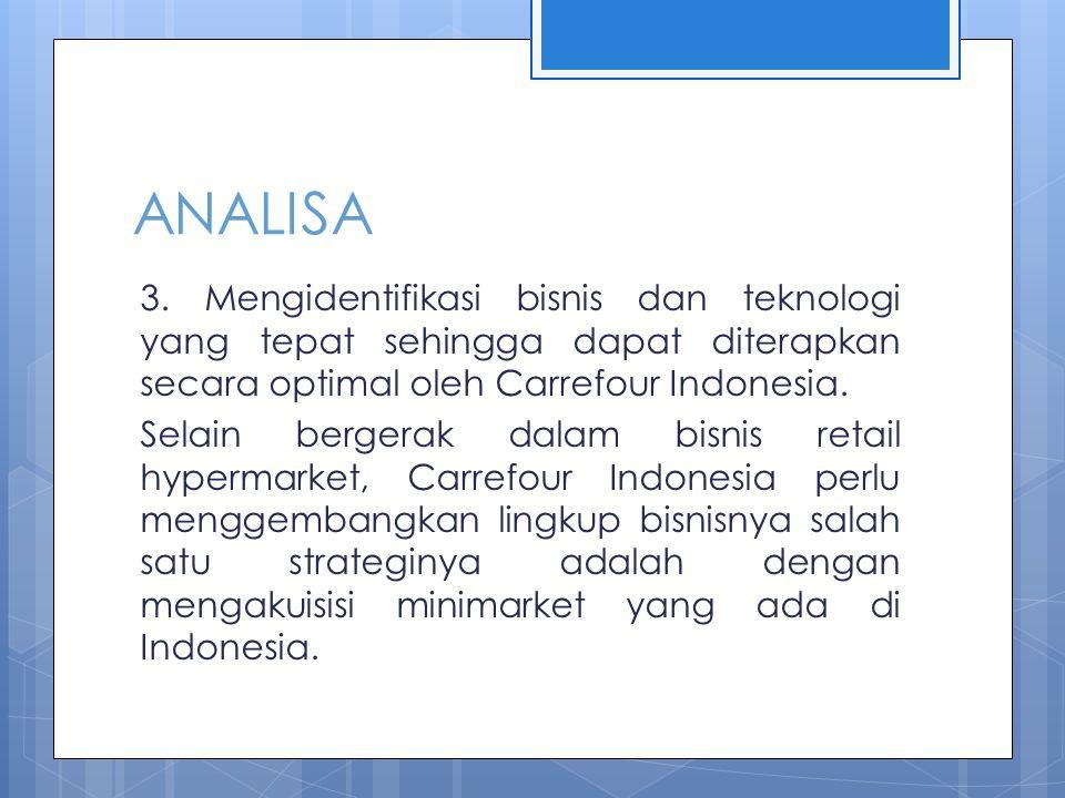 ANALISA 3. Mengidentifikasi bisnis dan teknologi yang tepat sehingga dapat diterapkan secara optimal oleh Carrefour Indonesia. Selain bergerak dalam b