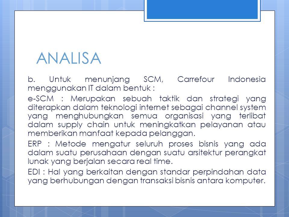ANALISA b. Untuk menunjang SCM, Carrefour Indonesia menggunakan IT dalam bentuk : e-SCM : Merupakan sebuah taktik dan strategi yang diterapkan dalam t