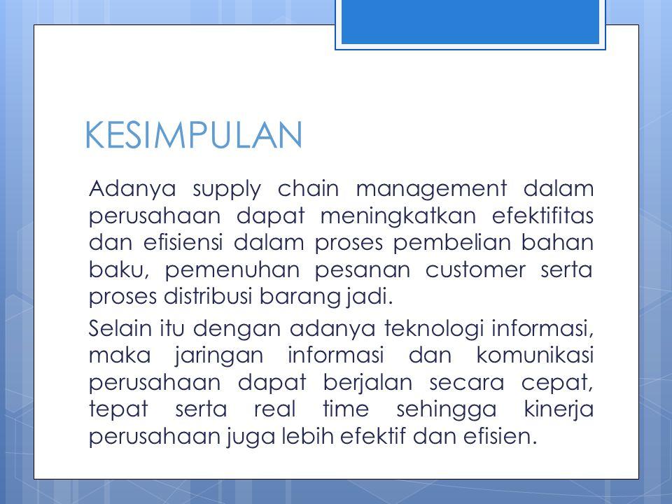 KESIMPULAN Adanya supply chain management dalam perusahaan dapat meningkatkan efektifitas dan efisiensi dalam proses pembelian bahan baku, pemenuhan pesanan customer serta proses distribusi barang jadi.