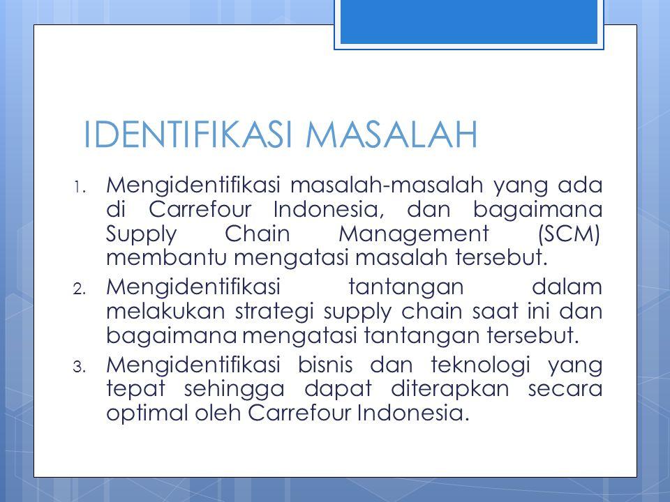 IDENTIFIKASI MASALAH 1. Mengidentifikasi masalah-masalah yang ada di Carrefour Indonesia, dan bagaimana Supply Chain Management (SCM) membantu mengata