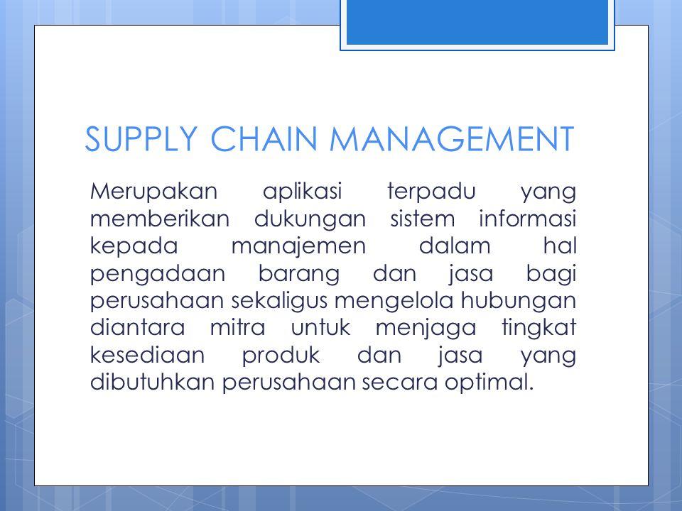 SUPPLY CHAIN MANAGEMENT Merupakan aplikasi terpadu yang memberikan dukungan sistem informasi kepada manajemen dalam hal pengadaan barang dan jasa bagi perusahaan sekaligus mengelola hubungan diantara mitra untuk menjaga tingkat kesediaan produk dan jasa yang dibutuhkan perusahaan secara optimal.