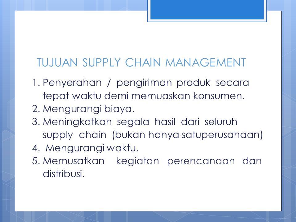 TUJUAN SUPPLY CHAIN MANAGEMENT 1. Penyerahan / pengiriman produk secara tepat waktu demi memuaskan konsumen. 2. Mengurangi biaya. 3. Meningkatkan sega