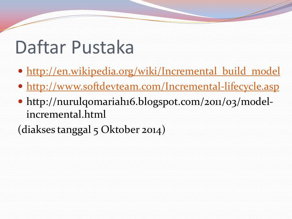 Daftar Pustaka http://en.wikipedia.org/wiki/Incremental_build_model http://www.softdevteam.com/Incremental-lifecycle.asp http://nurulqomariah16.blogsp