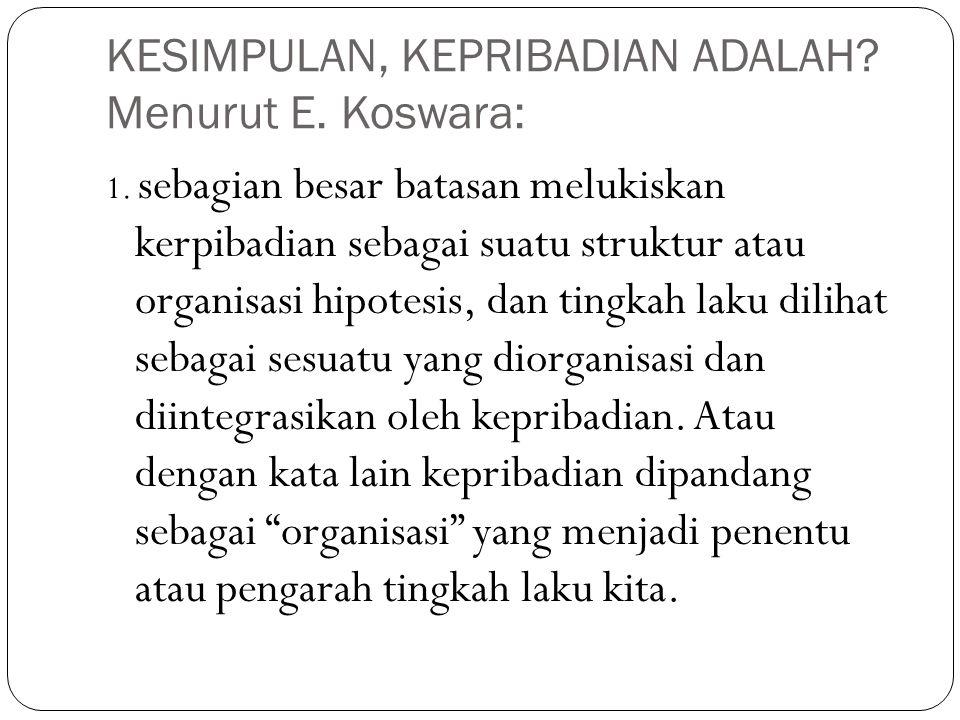 KESIMPULAN, KEPRIBADIAN ADALAH? Menurut E. Koswara: 1. sebagian besar batasan melukiskan kerpibadian sebagai suatu struktur atau organisasi hipotesis,