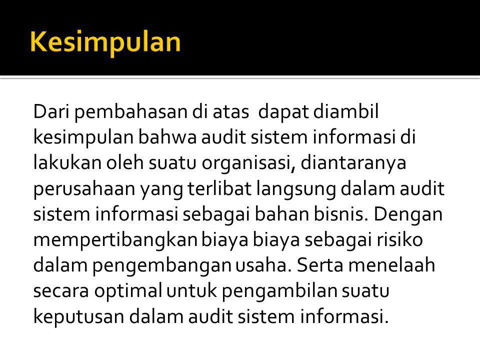 Dari pembahasan di atas dapat diambil kesimpulan bahwa audit sistem informasi di lakukan oleh suatu organisasi, diantaranya perusahaan yang terlibat langsung dalam audit sistem informasi sebagai bahan bisnis.