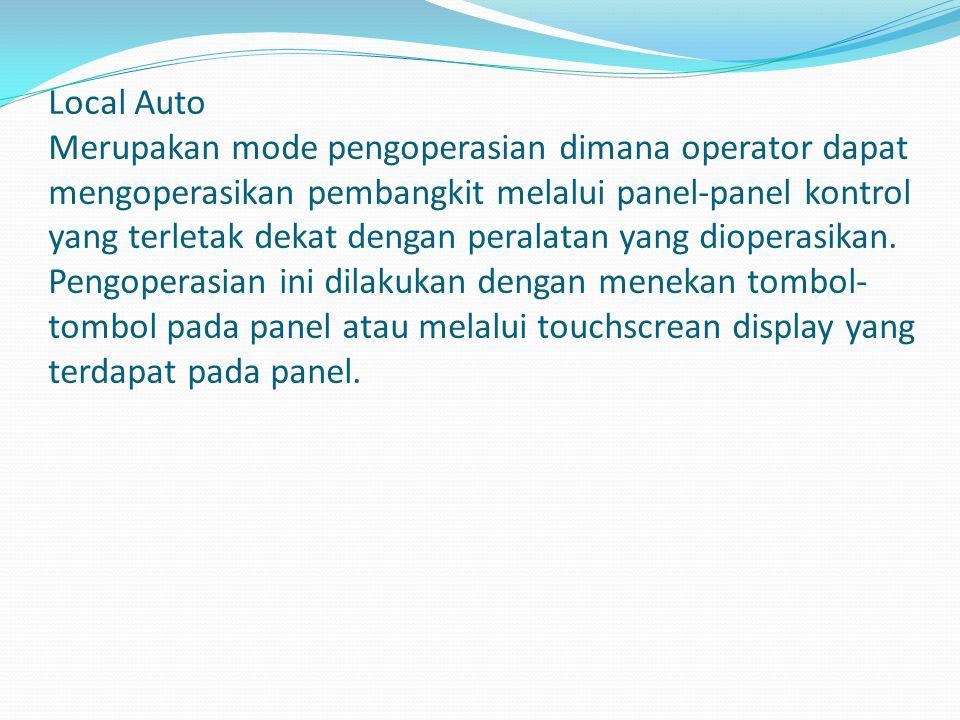Local Auto Merupakan mode pengoperasian dimana operator dapat mengoperasikan pembangkit melalui panel-panel kontrol yang terletak dekat dengan peralat