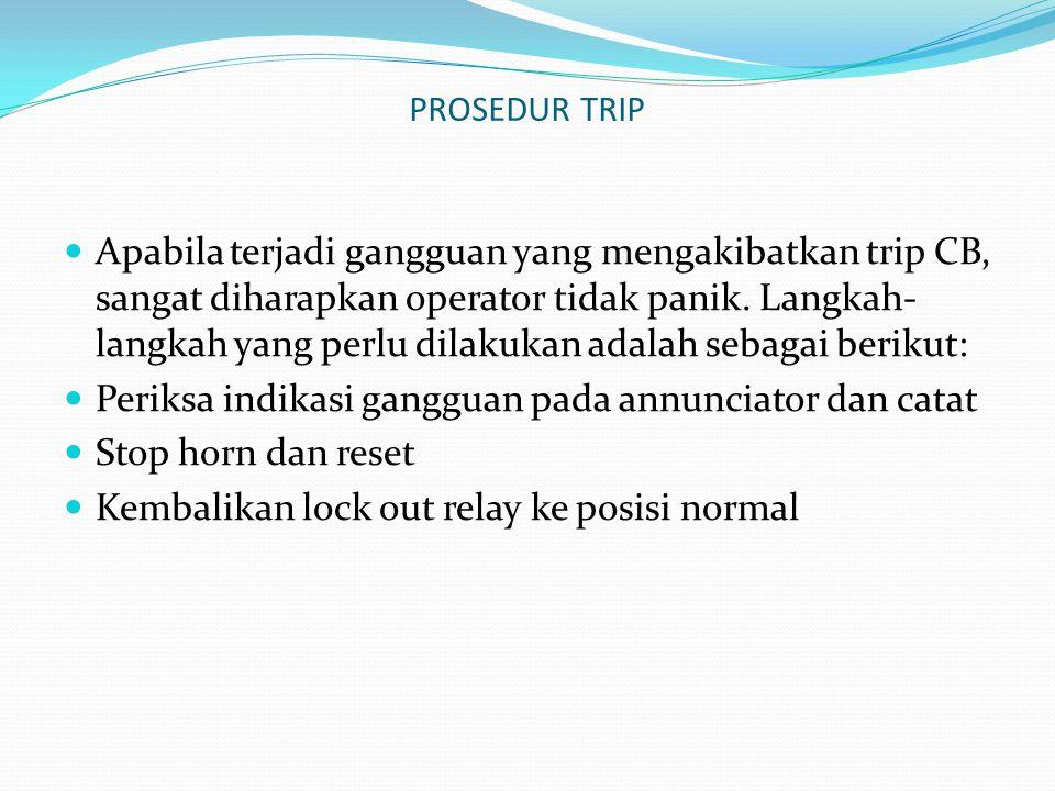 PROSEDUR TRIP Apabila terjadi gangguan yang mengakibatkan trip CB, sangat diharapkan operator tidak panik. Langkah- langkah yang perlu dilakukan adala