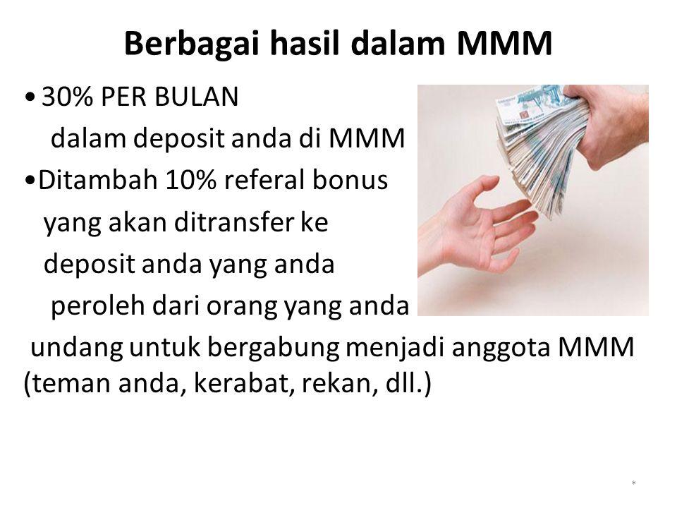 Berbagai hasil dalam MMM 30% PER BULAN dalam deposit anda di MMM Ditambah 10% referal bonus yang akan ditransfer ke deposit anda yang anda peroleh dari orang yang anda undang untuk bergabung menjadi anggota MMM (teman anda, kerabat, rekan, dll.) *
