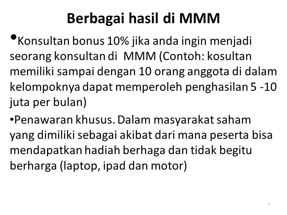 Berbagai hasil di MMM Konsultan bonus 10% jika anda ingin menjadi seorang konsultan di MMM (Contoh: kosultan memiliki sampai dengan 10 orang anggota di dalam kelompoknya dapat memperoleh penghasilan 5 -10 juta per bulan) Penawaran khusus.