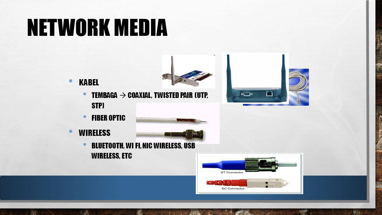 NETWORK MEDIA KABEL TEMBAGA  COAXIAL, TWISTED PAIR (UTP, STP) FIBER OPTIC WIRELESS BLUETOOTH, WI FI, NIC WIRELESS, USB WIRELESS, ETC