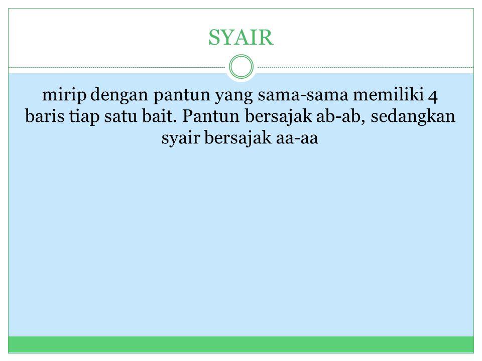 SYAIR mirip dengan pantun yang sama-sama memiliki 4 baris tiap satu bait. Pantun bersajak ab-ab, sedangkan syair bersajak aa-aa