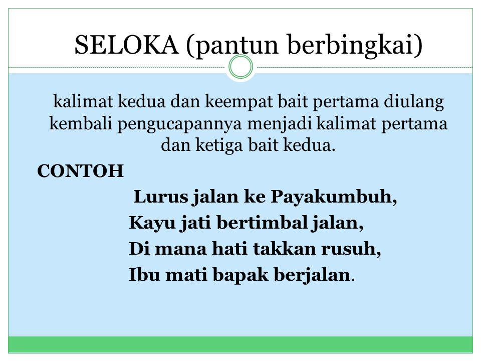 SELOKA (pantun berbingkai) kalimat kedua dan keempat bait pertama diulang kembali pengucapannya menjadi kalimat pertama dan ketiga bait kedua. CONTOH