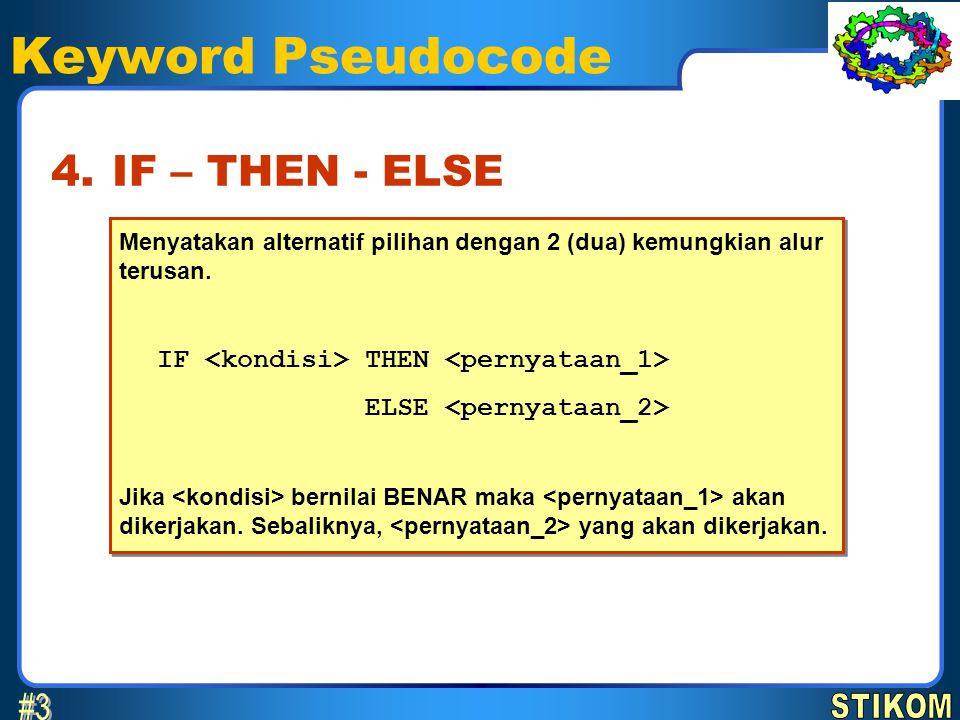 Keyword Pseudocode Menyatakan alternatif pilihan dengan 2 (dua) kemungkian alur terusan. IF THEN ELSE Jika bernilai BENAR maka akan dikerjakan. Sebali