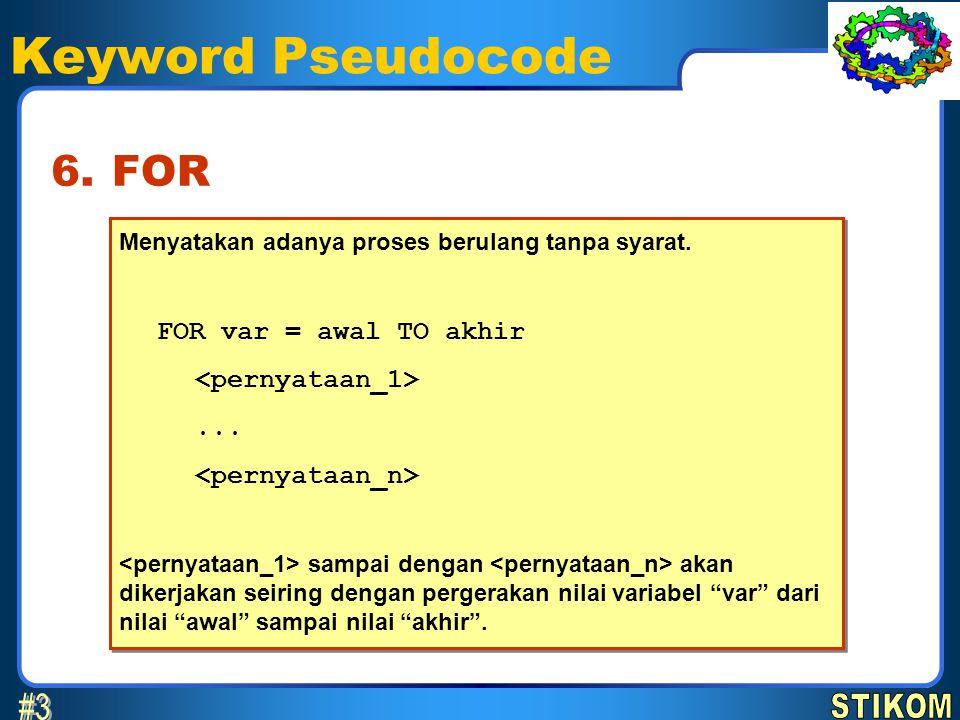 Keyword Pseudocode FOR6. Menyatakan adanya proses berulang tanpa syarat. FOR var = awal TO akhir... sampai dengan akan dikerjakan seiring dengan perge