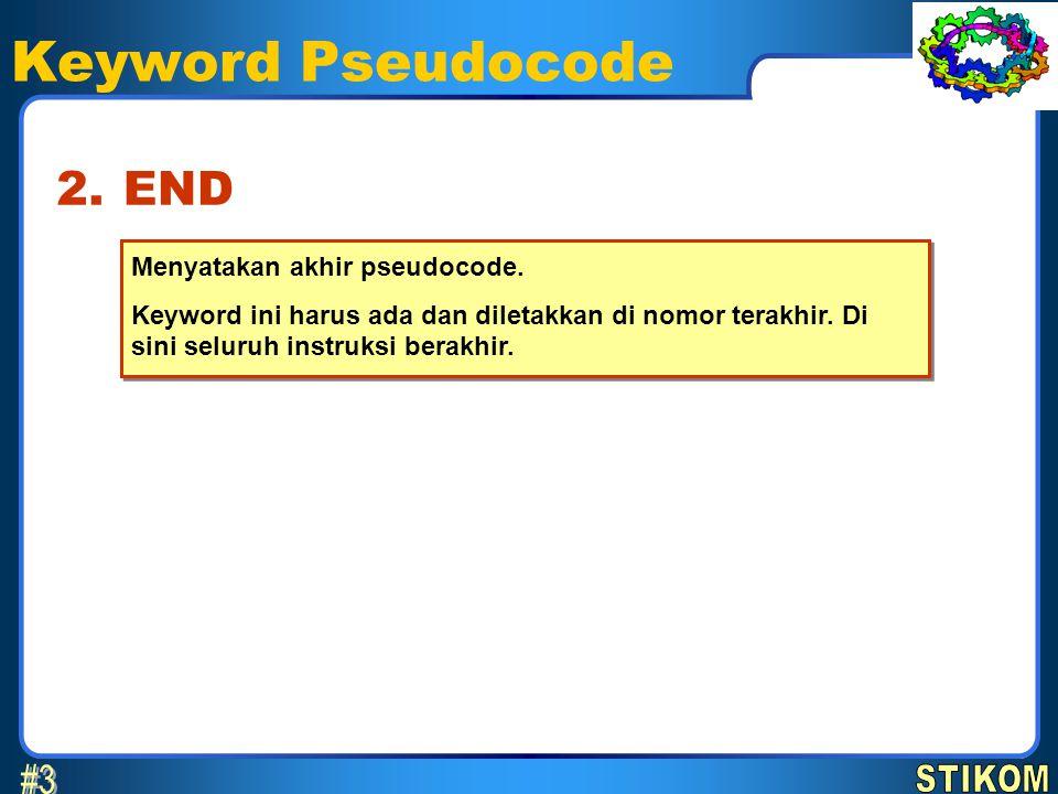 Keyword Pseudocode Menyatakan akhir pseudocode. Keyword ini harus ada dan diletakkan di nomor terakhir. Di sini seluruh instruksi berakhir. Menyatakan
