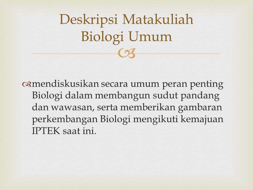   mendiskusikan secara umum peran penting Biologi dalam membangun sudut pandang dan wawasan, serta memberikan gambaran perkembangan Biologi mengikuti kemajuan IPTEK saat ini.