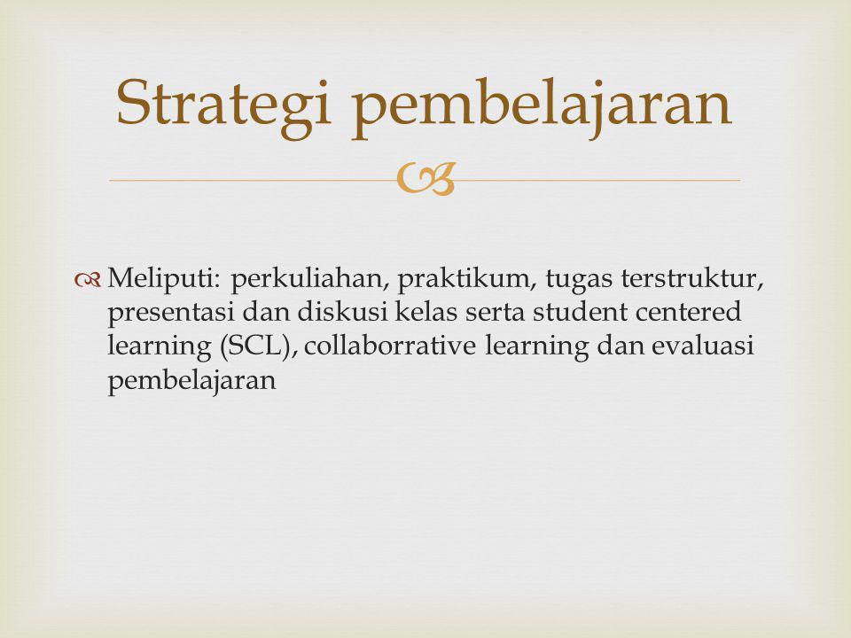   Meliputi: perkuliahan, praktikum, tugas terstruktur, presentasi dan diskusi kelas serta student centered learning (SCL), collaborrative learning dan evaluasi pembelajaran Strategi pembelajaran