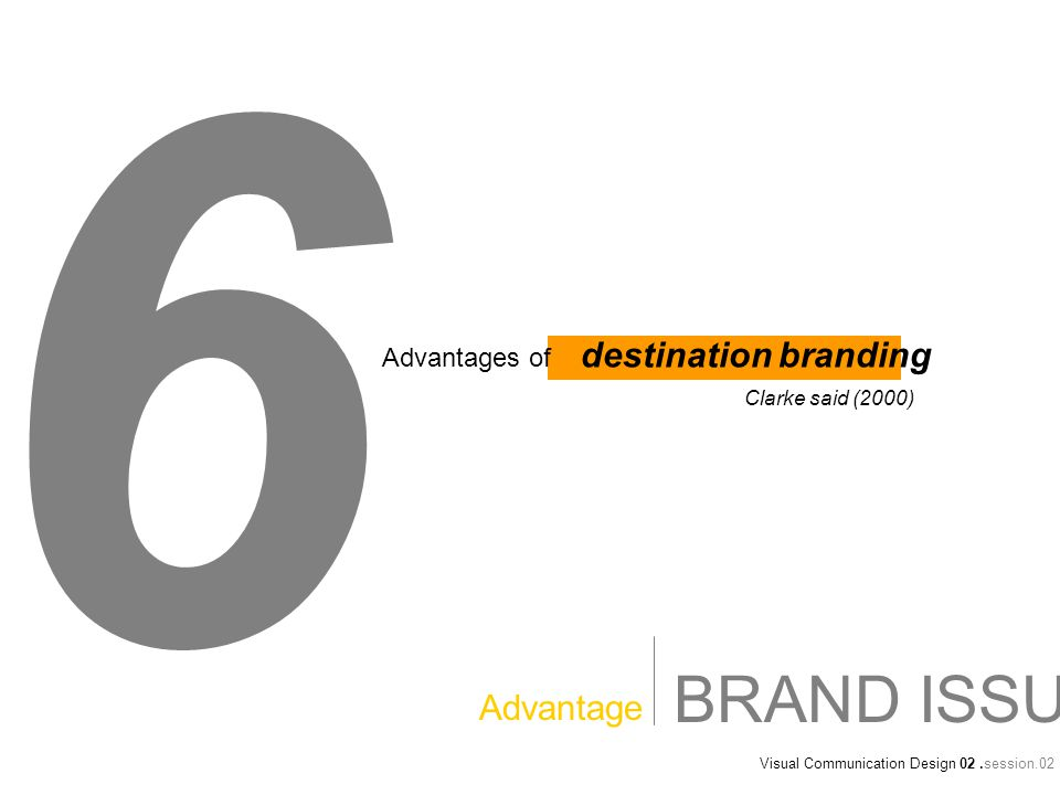 Visual Communication Design 02.session.02 BRAND ISSUE Advantage 6 Advantages of destination branding Clarke said (2000)