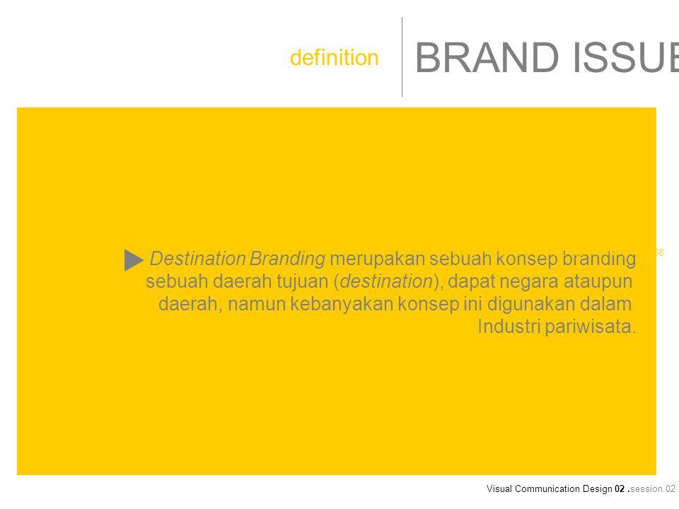 Visual Communication Design 02.session.02 BRAND ISSUE Destination Branding merupakan sebuah konsep branding sebuah daerah tujuan (destination), dapat negara ataupun daerah, namun kebanyakan konsep ini digunakan dalam Industri pariwisata.