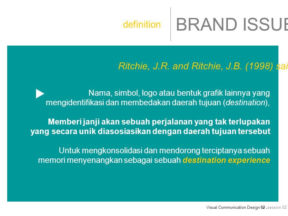 Visual Communication Design 02.session.02 BRAND ISSUE Nama, simbol, logo atau bentuk grafik lainnya yang mengidentifikasi dan membedakan daerah tujuan (destination), Memberi janji akan sebuah perjalanan yang tak terlupakan yang secara unik diasosiasikan dengan daerah tujuan tersebut Untuk mengkonsolidasi dan mendorong terciptanya sebuah memori menyenangkan sebagai sebuah destination experience definition Ritchie, J.R.
