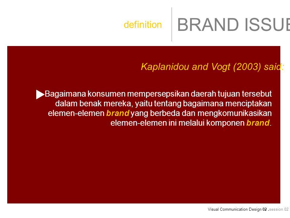 Visual Communication Design 02.session.02 BRAND ISSUE Bagaimana konsumen mempersepsikan daerah tujuan tersebut dalam benak mereka, yaitu tentang bagaimana menciptakan elemen-elemen brand yang berbeda dan mengkomunikasikan elemen-elemen ini melalui komponen brand.