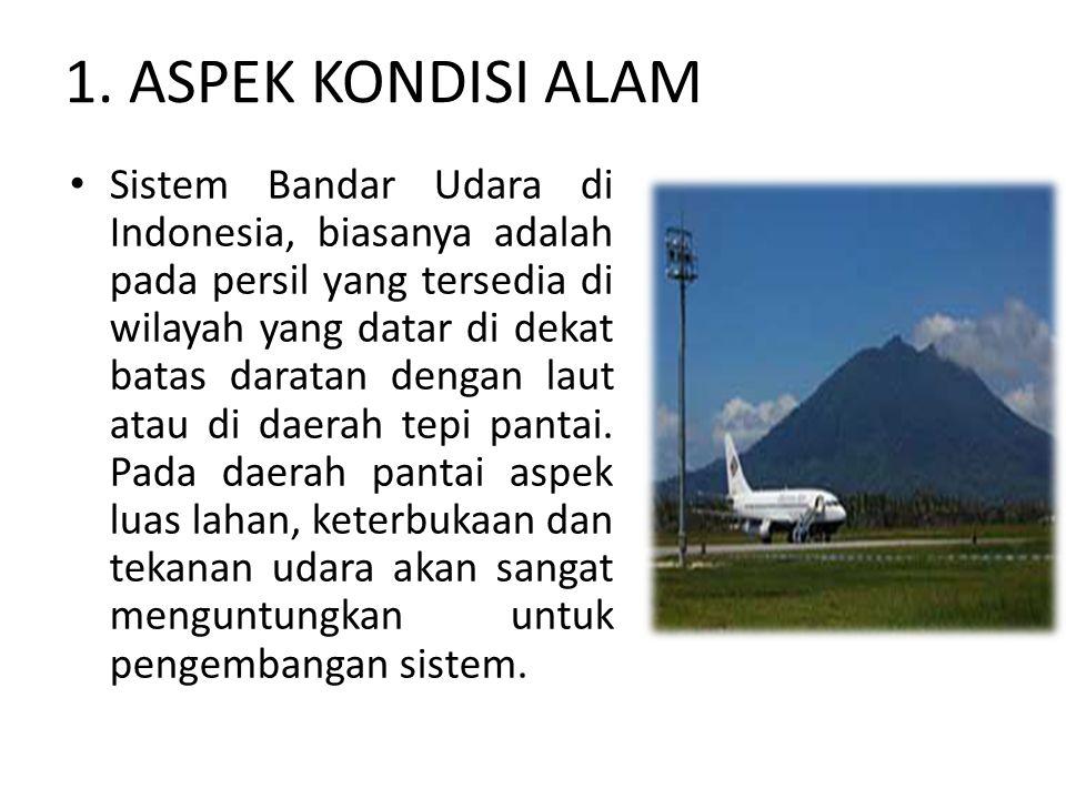 1. ASPEK KONDISI ALAM Sistem Bandar Udara di Indonesia, biasanya adalah pada persil yang tersedia di wilayah yang datar di dekat batas daratan dengan